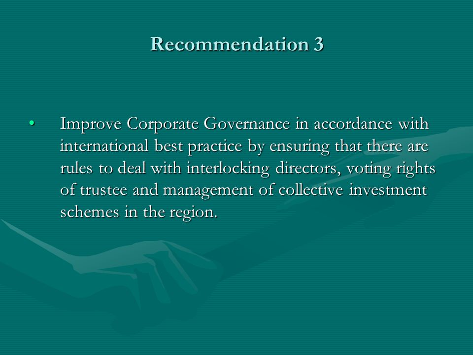 Recommendation 3 Improve Corporate Governance in accordance with international best practice by ensuring that there are rules to deal with interlocking directors, voting rights of trustee and management of collective investment schemes in the region.Improve Corporate Governance in accordance with international best practice by ensuring that there are rules to deal with interlocking directors, voting rights of trustee and management of collective investment schemes in the region.