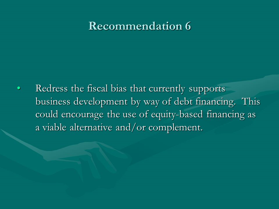Recommendation 6 Redress the fiscal bias that currently supports business development by way of debt financing.