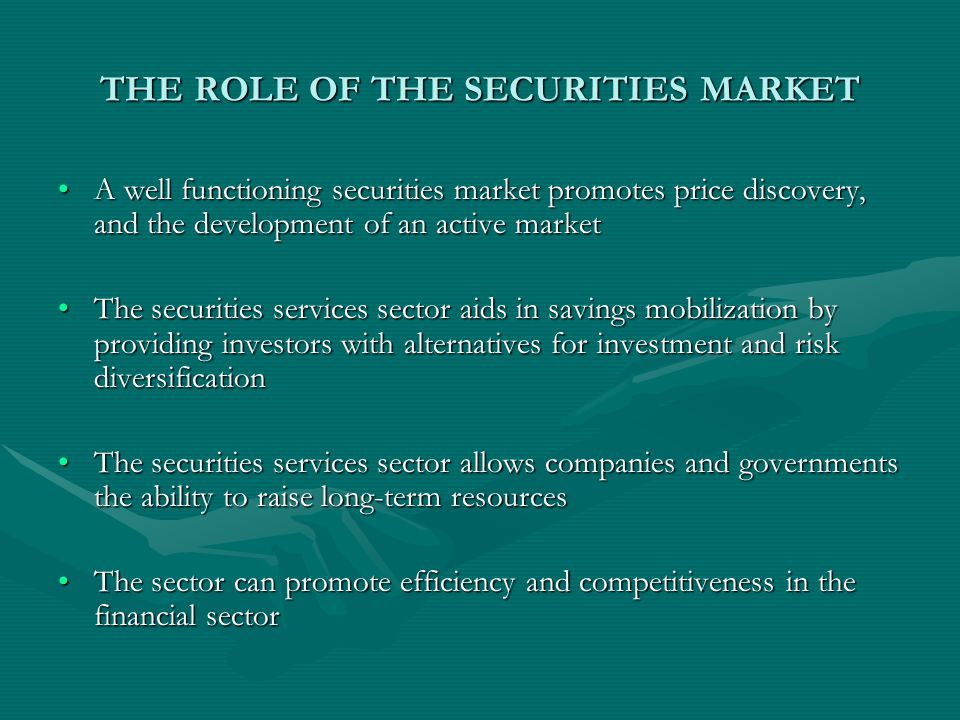 THE ROLE OF THE SECURITIES MARKET A well functioning securities market promotes price discovery, and the development of an active marketA well functioning securities market promotes price discovery, and the development of an active market The securities services sector aids in savings mobilization by providing investors with alternatives for investment and risk diversificationThe securities services sector aids in savings mobilization by providing investors with alternatives for investment and risk diversification The securities services sector allows companies and governments the ability to raise long-term resourcesThe securities services sector allows companies and governments the ability to raise long-term resources The sector can promote efficiency and competitiveness in the financial sectorThe sector can promote efficiency and competitiveness in the financial sector