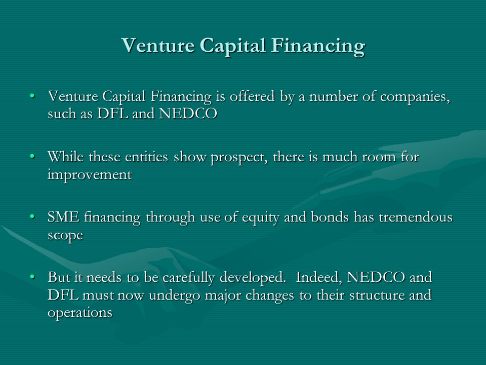 Venture Capital Financing Venture Capital Financing is offered by a number of companies, such as DFL and NEDCOVenture Capital Financing is offered by a number of companies, such as DFL and NEDCO While these entities show prospect, there is much room for improvementWhile these entities show prospect, there is much room for improvement SME financing through use of equity and bonds has tremendous scopeSME financing through use of equity and bonds has tremendous scope But it needs to be carefully developed.