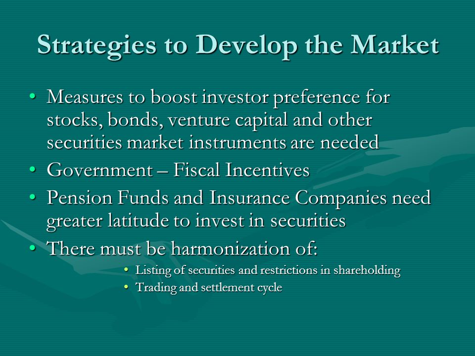 Strategies to Develop the Market Measures to boost investor preference for stocks, bonds, venture capital and other securities market instruments are neededMeasures to boost investor preference for stocks, bonds, venture capital and other securities market instruments are needed Government – Fiscal IncentivesGovernment – Fiscal Incentives Pension Funds and Insurance Companies need greater latitude to invest in securitiesPension Funds and Insurance Companies need greater latitude to invest in securities There must be harmonization of:There must be harmonization of: Listing of securities and restrictions in shareholdingListing of securities and restrictions in shareholding Trading and settlement cycleTrading and settlement cycle