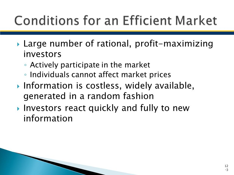 Quick price adjustment in response to the arrival of random information makes the reward for analysis low Prices reflect all available information Price changes are independent of one another and move in a random fashion New information is independent of past 12 -4