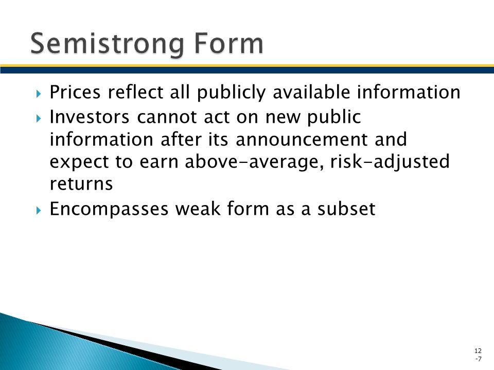 Prices reflect all information, public and private No group of investors should be able to earn abnormal rates of return by using publicly and privately available information Encompasses weak and semistrong forms as subsets 12 -8