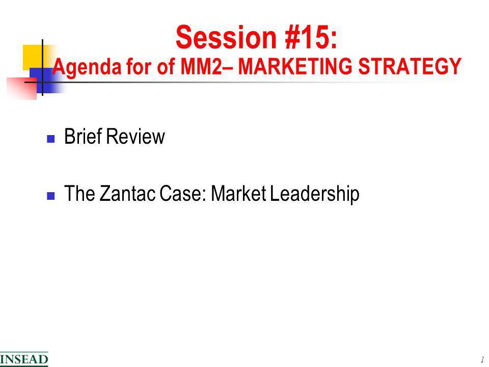 1 Session #15: Agenda for of MM2– MARKETING STRATEGY Brief Review The Zantac Case: Market Leadership