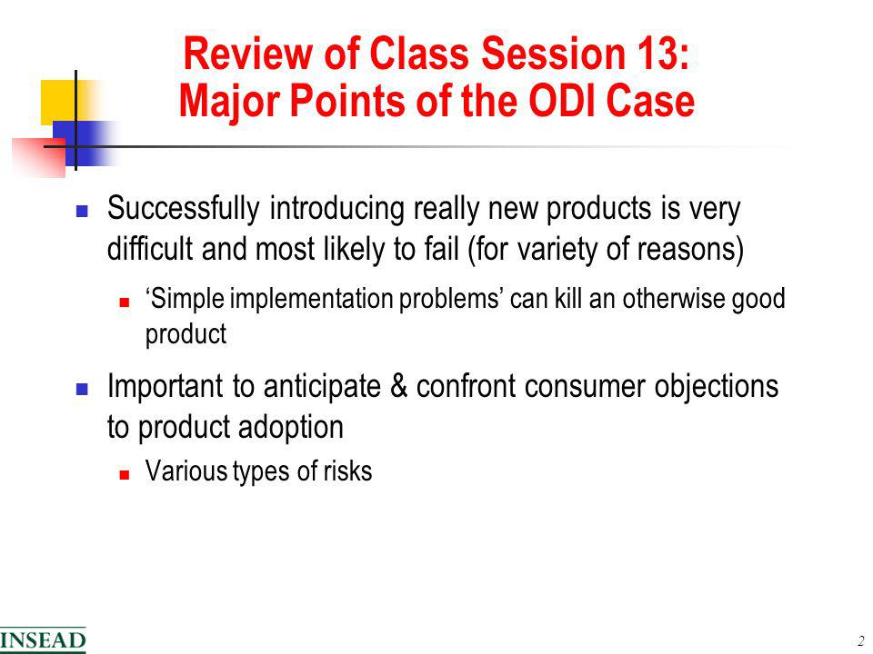 2 Review of Class Session 13: Major Points of the ODI Case Successfully introducing really new products is very difficult and most likely to fail (for variety of reasons) Simple implementation problems can kill an otherwise good product Important to anticipate & confront consumer objections to product adoption Various types of risks