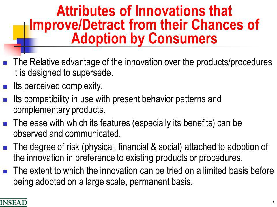 3 Attributes of Innovations that Improve/Detract from their Chances of Adoption by Consumers The Relative advantage of the innovation over the products/procedures it is designed to supersede.