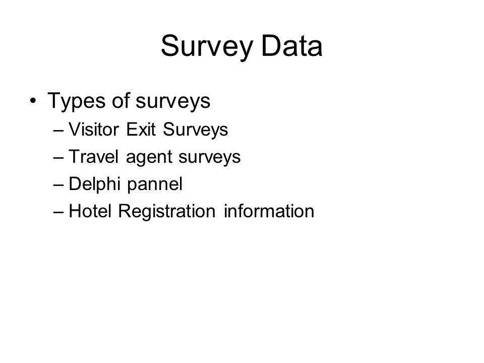 Survey Data Types of surveys –Visitor Exit Surveys –Travel agent surveys –Delphi pannel –Hotel Registration information