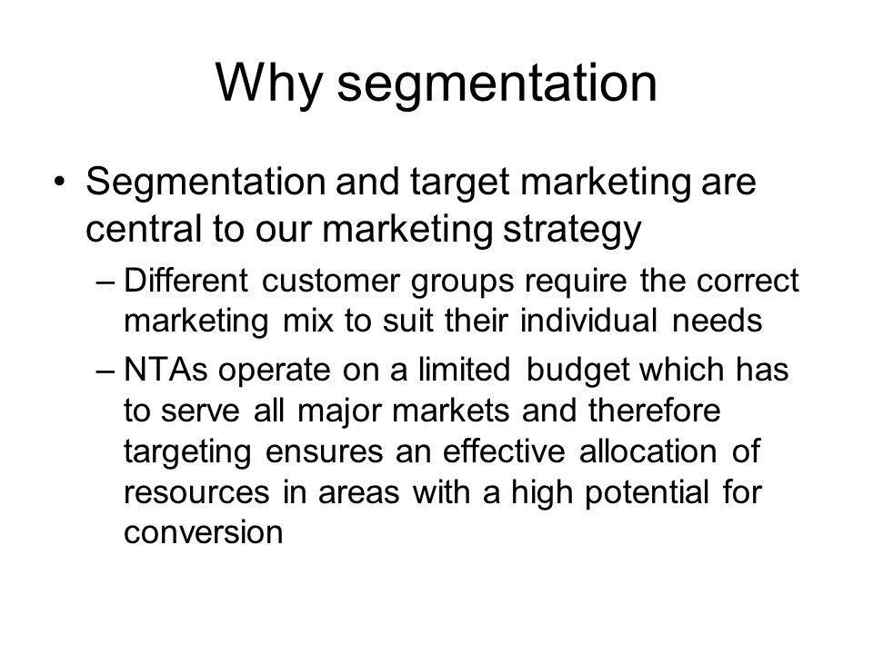 Why segmentation Segmentation and target marketing are central to our marketing strategy –Different customer groups require the correct marketing mix to suit their individual needs –NTAs operate on a limited budget which has to serve all major markets and therefore targeting ensures an effective allocation of resources in areas with a high potential for conversion