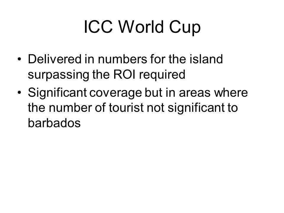 ICC World Cup Delivered in numbers for the island surpassing the ROI required Significant coverage but in areas where the number of tourist not significant to barbados