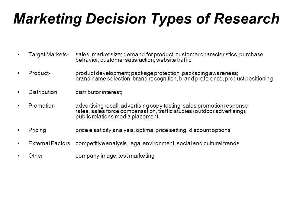 Marketing Decision Types of Research Target Markets-sales, market size; demand for product, customer characteristics, purchase behavior, customer satisfaction, website traffic Product-product development; package protection, packaging awareness; brand name selection; brand recognition, brand preference, product positioning Distributiondistributor interest; Promotionadvertising recall; advertising copy testing, sales promotion response rates, sales force compensation, traffic studies (outdoor advertising), public relations media placement Pricingprice elasticity analysis, optimal price setting, discount options External Factorscompetitive analysis, legal environment; social and cultural trends Othercompany image, test marketing