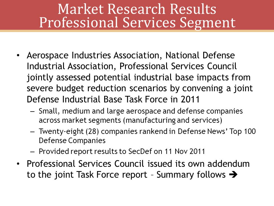 Market Research Results Professional Services Segment Aerospace Industries Association, National Defense Industrial Association, Professional Services Council jointly assessed potential industrial base impacts from severe budget reduction scenarios by convening a joint Defense Industrial Base Task Force in 2011 – Small, medium and large aerospace and defense companies across market segments (manufacturing and services) – Twenty-eight (28) companies rankend in Defense News Top 100 Defense Companies – Provided report results to SecDef on 11 Nov 2011 Professional Services Council issued its own addendum to the joint Task Force report – Summary follows
