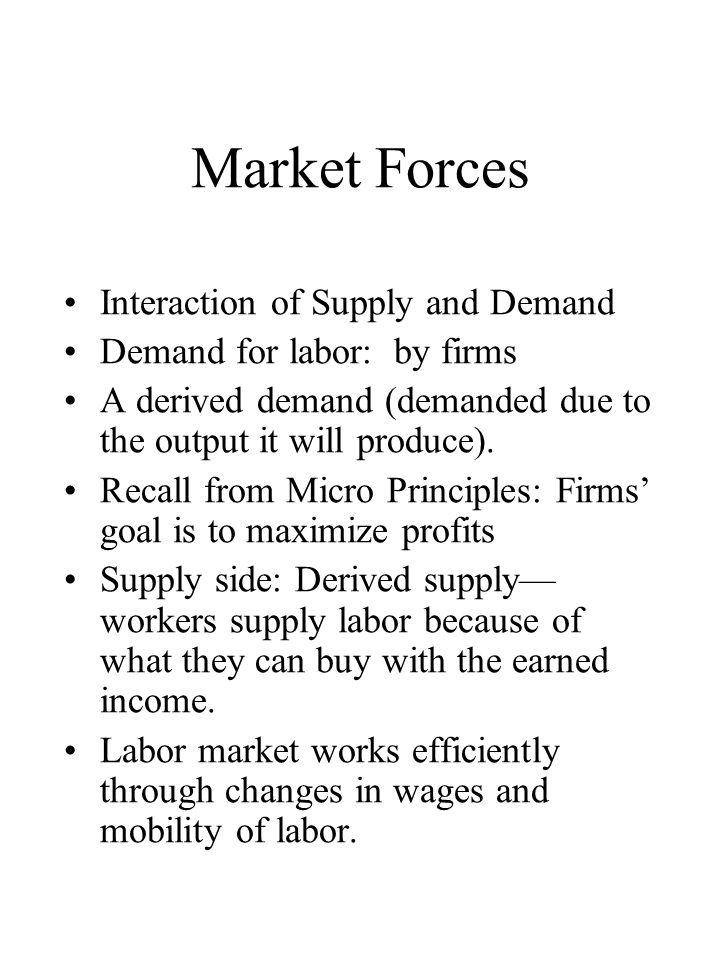 Market Forces Interaction of Supply and Demand Demand for labor: by firms A derived demand (demanded due to the output it will produce).