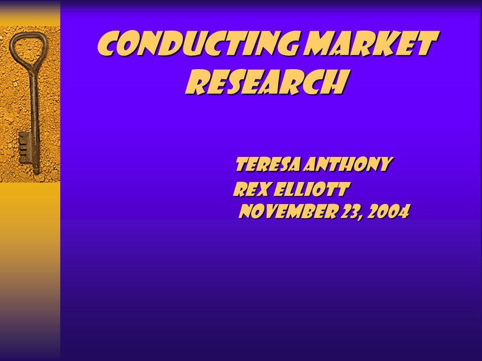 Conducting Market Research Teresa Anthony Rex Elliott November 23, 2004