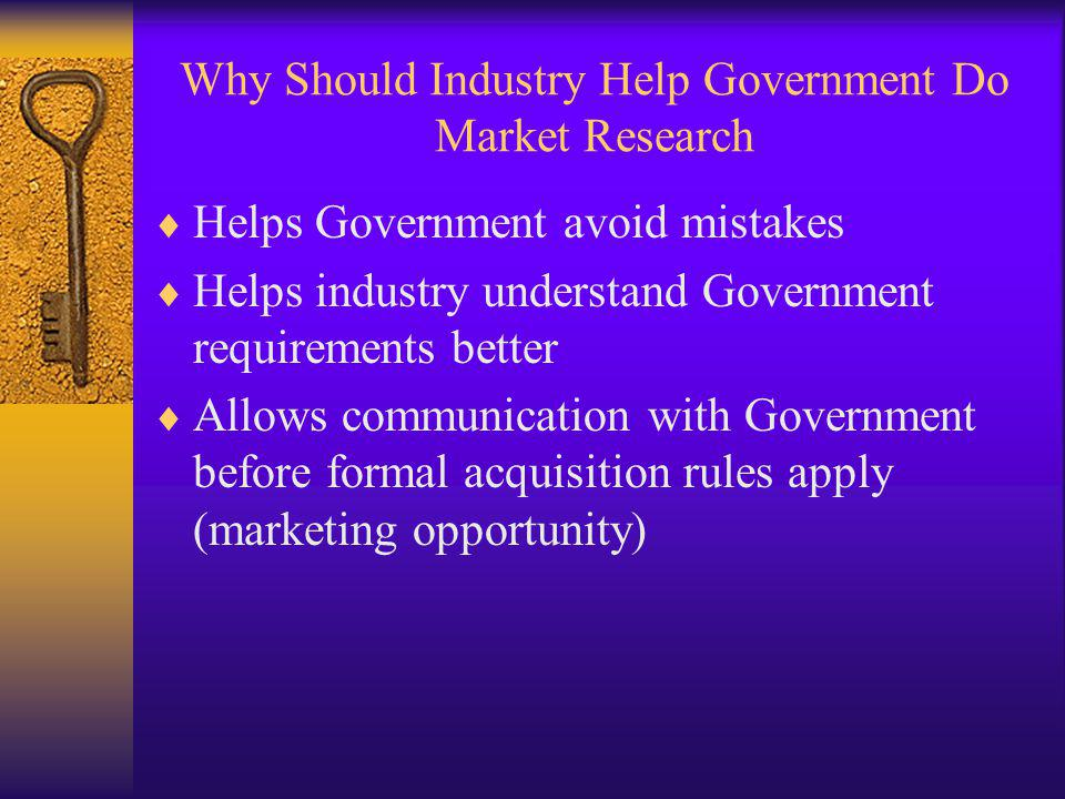 Why Should Industry Help Government Do Market Research Helps Government avoid mistakes Helps industry understand Government requirements better Allows