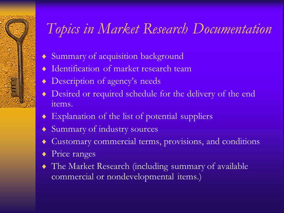 Topics in Market Research Documentation Summary of acquisition background Identification of market research team Description of agencys needs Desired or required schedule for the delivery of the end items.