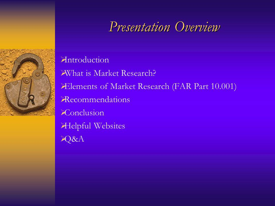 Presentation Overview Introduction What is Market Research? Elements of Market Research (FAR Part 10.001) Recommendations Conclusion Helpful Websites