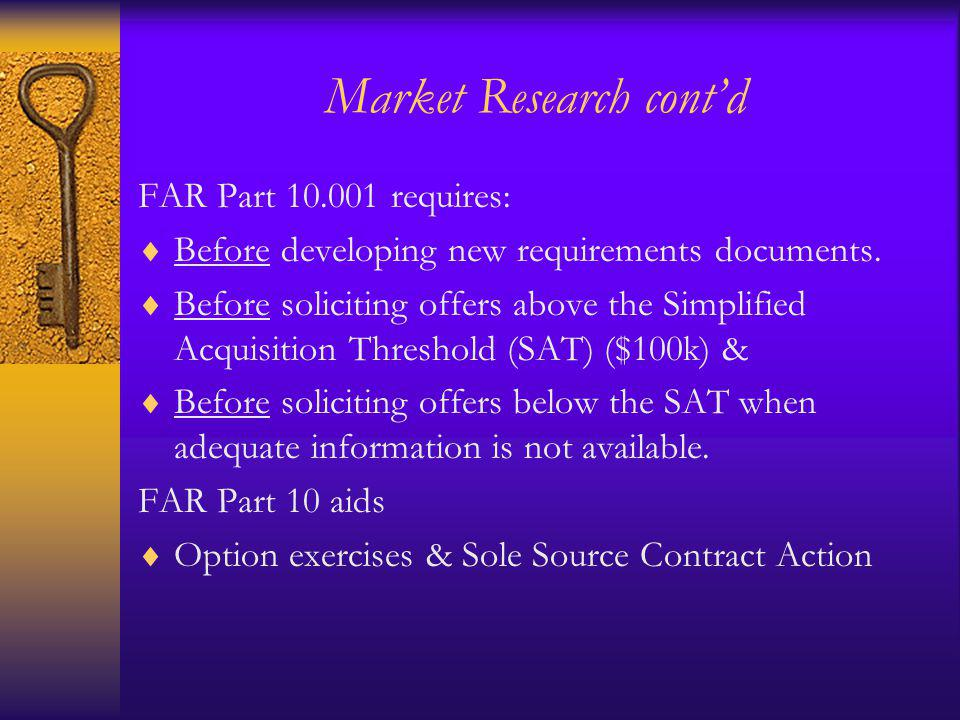 Market Research contd FAR Part 10.001 requires: Before developing new requirements documents. Before soliciting offers above the Simplified Acquisitio