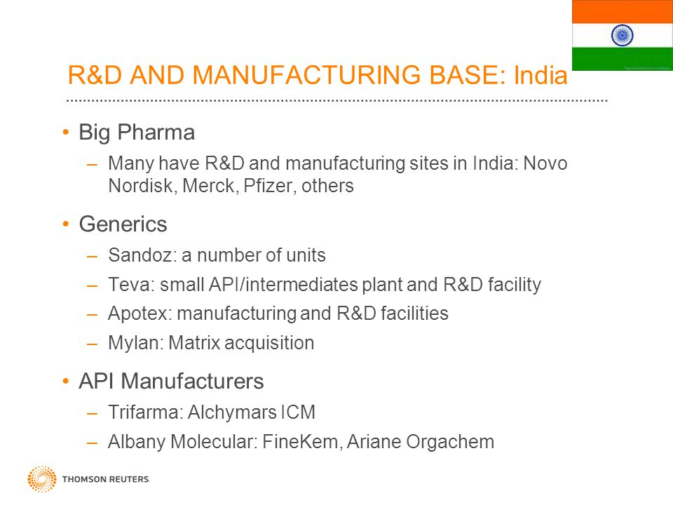 R&D AND MANUFACTURING BASE: India Big Pharma –Many have R&D and manufacturing sites in India: Novo Nordisk, Merck, Pfizer, others Generics –Sandoz: a number of units –Teva: small API/intermediates plant and R&D facility –Apotex: manufacturing and R&D facilities –Mylan: Matrix acquisition API Manufacturers –Trifarma: Alchymars ICM –Albany Molecular: FineKem, Ariane Orgachem