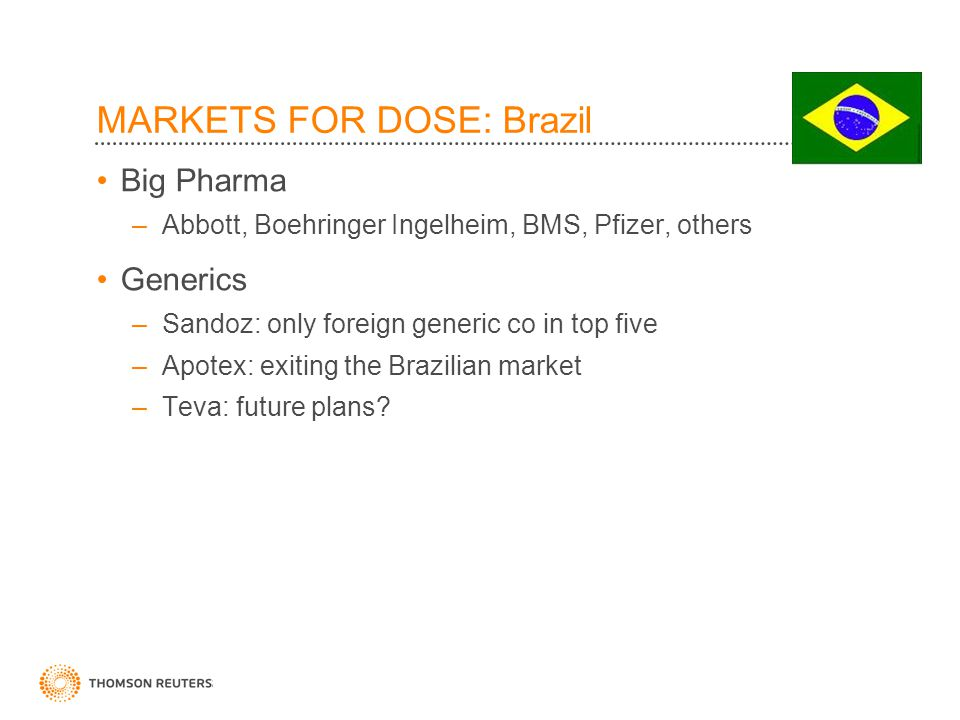 MARKETS FOR DOSE: Brazil Big Pharma –Abbott, Boehringer Ingelheim, BMS, Pfizer, others Generics –Sandoz: only foreign generic co in top five –Apotex: exiting the Brazilian market –Teva: future plans