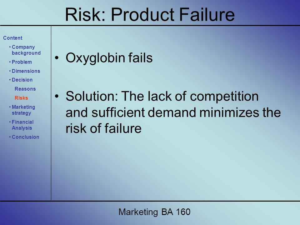 Oxyglobin fails Solution: The lack of competition and sufficient demand minimizes the risk of failure Marketing BA 160 Content Company background Problem Dimensions Decision Reasons Risks Marketing strategy Financial Analysis Conclusion Risk: Product Failure