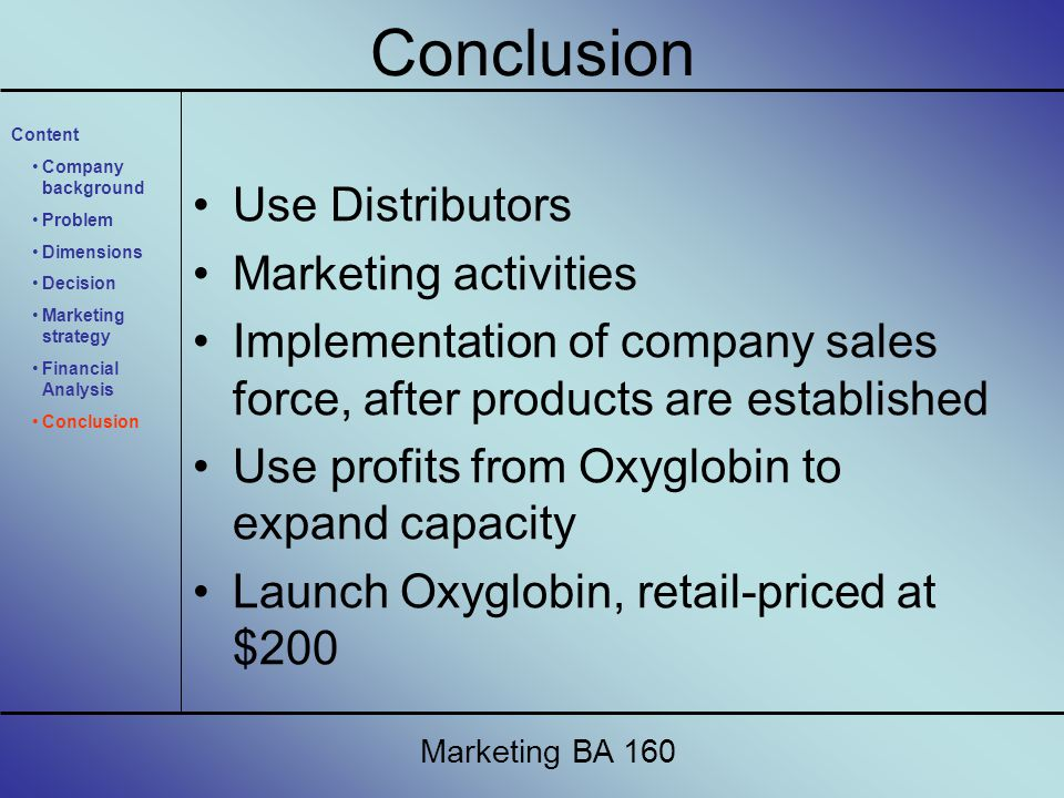 Use Distributors Marketing activities Implementation of company sales force, after products are established Use profits from Oxyglobin to expand capacity Launch Oxyglobin, retail-priced at $200 Marketing BA 160 Conclusion Content Company background Problem Dimensions Decision Marketing strategy Financial Analysis Conclusion