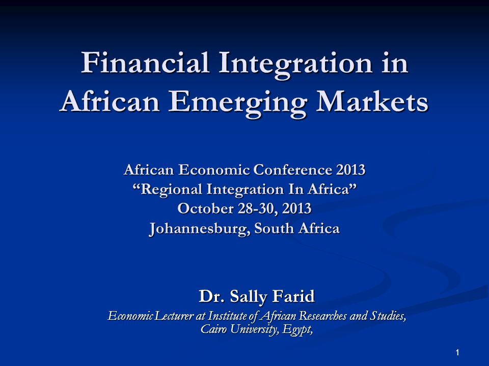 1 Financial Integration in African Emerging Markets African Economic Conference 2013 Regional Integration In Africa October 28-30, 2013 Johannesburg, South Africa Financial Integration in African Emerging Markets African Economic Conference 2013 Regional Integration In Africa October 28-30, 2013 Johannesburg, South Africa Dr.