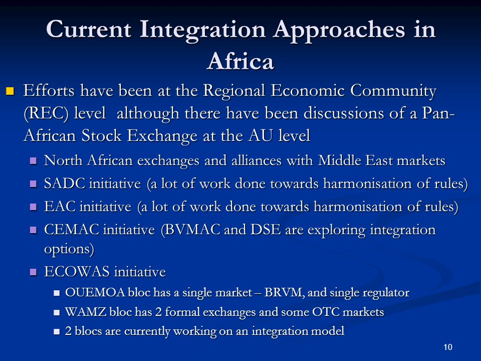 10 Current Integration Approaches in Africa Efforts have been at the Regional Economic Community (REC) level although there have been discussions of a Pan- African Stock Exchange at the AU level Efforts have been at the Regional Economic Community (REC) level although there have been discussions of a Pan- African Stock Exchange at the AU level North African exchanges and alliances with Middle East markets North African exchanges and alliances with Middle East markets SADC initiative (a lot of work done towards harmonisation of rules) SADC initiative (a lot of work done towards harmonisation of rules) EAC initiative (a lot of work done towards harmonisation of rules) EAC initiative (a lot of work done towards harmonisation of rules) CEMAC initiative (BVMAC and DSE are exploring integration options) CEMAC initiative (BVMAC and DSE are exploring integration options) ECOWAS initiative ECOWAS initiative OUEMOA bloc has a single market – BRVM, and single regulator OUEMOA bloc has a single market – BRVM, and single regulator WAMZ bloc has 2 formal exchanges and some OTC markets WAMZ bloc has 2 formal exchanges and some OTC markets 2 blocs are currently working on an integration model 2 blocs are currently working on an integration model
