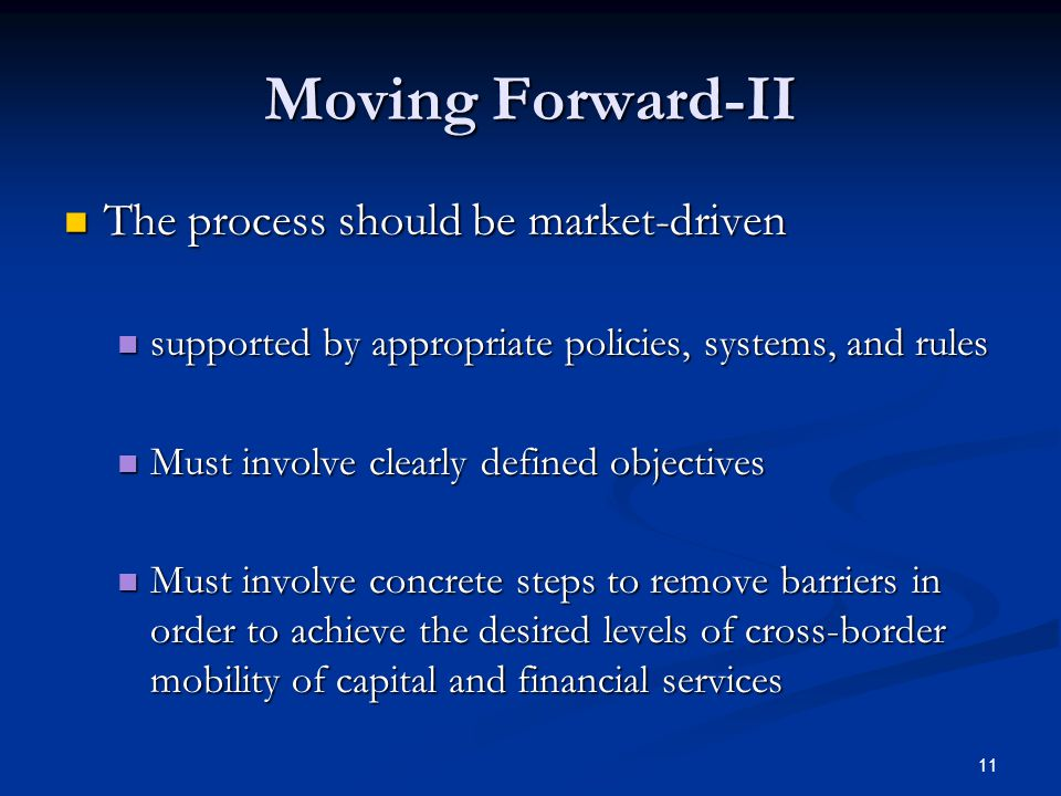 11 Moving Forward-II The process should be market-driven The process should be market-driven supported by appropriate policies, systems, and rules supported by appropriate policies, systems, and rules Must involve clearly defined objectives Must involve clearly defined objectives Must involve concrete steps to remove barriers in order to achieve the desired levels of cross-border mobility of capital and financial services Must involve concrete steps to remove barriers in order to achieve the desired levels of cross-border mobility of capital and financial services
