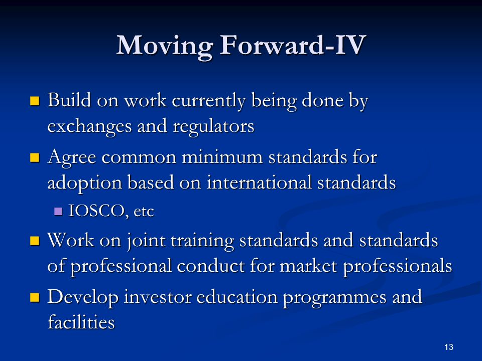 13 Moving Forward-IV Build on work currently being done by exchanges and regulators Build on work currently being done by exchanges and regulators Agree common minimum standards for adoption based on international standards Agree common minimum standards for adoption based on international standards IOSCO, etc IOSCO, etc Work on joint training standards and standards of professional conduct for market professionals Work on joint training standards and standards of professional conduct for market professionals Develop investor education programmes and facilities Develop investor education programmes and facilities