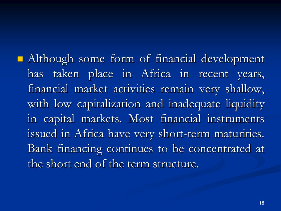 Although some form of financial development has taken place in Africa in recent years, financial market activities remain very shallow, with low capitalization and inadequate liquidity in capital markets.
