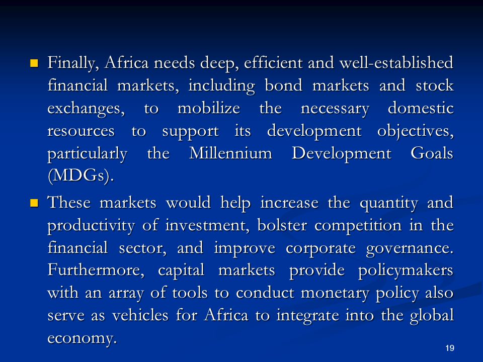 Finally, Africa needs deep, efficient and well-established financial markets, including bond markets and stock exchanges, to mobilize the necessary domestic resources to support its development objectives, particularly the Millennium Development Goals (MDGs).