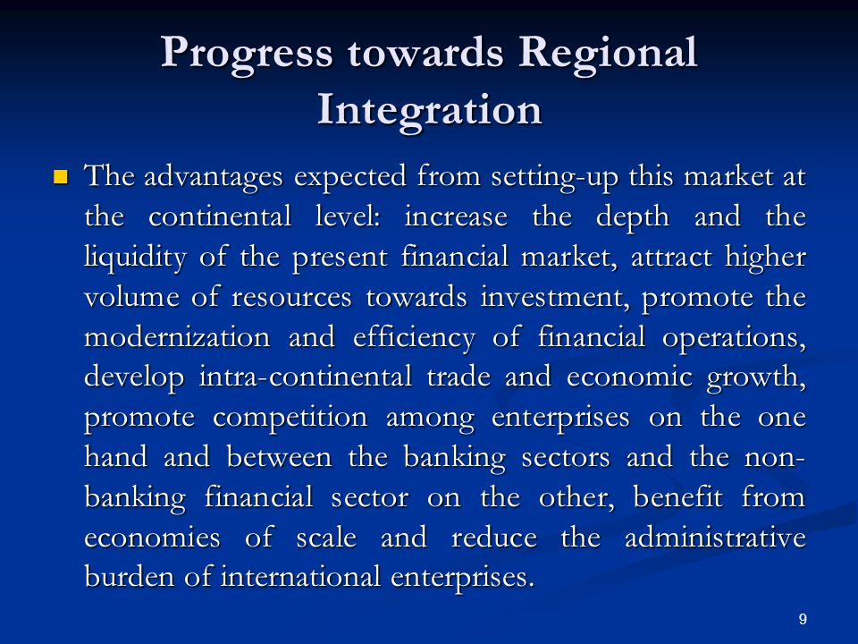 9 Progress towards Regional Integration The advantages expected from setting-up this market at the continental level: increase the depth and the liquidity of the present financial market, attract higher volume of resources towards investment, promote the modernization and efficiency of financial operations, develop intra-continental trade and economic growth, promote competition among enterprises on the one hand and between the banking sectors and the non- banking financial sector on the other, benefit from economies of scale and reduce the administrative burden of international enterprises.
