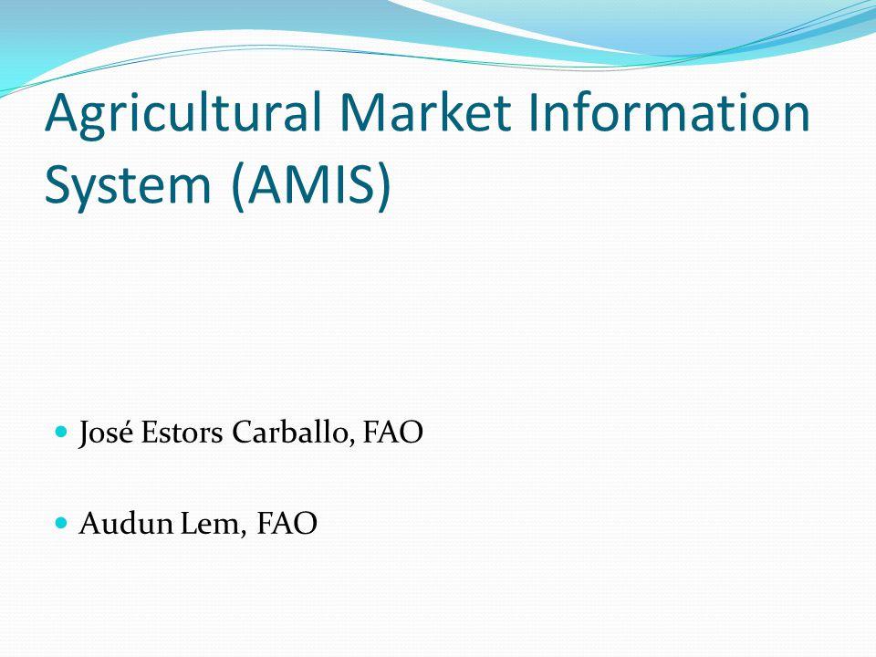 Agricultural Market Information System (AMIS) José Estors Carballo, FAO Audun Lem, FAO