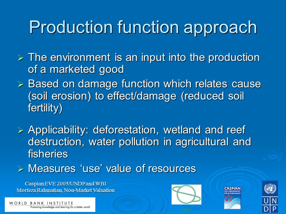 GEF Caspian EVE 2005/UNDP and WBI Morteza Rahmatian, Non-Market Valuation Production function approach The environment is an input into the production of a marketed good The environment is an input into the production of a marketed good Based on damage function which relates cause (soil erosion) to effect/damage (reduced soil fertility) Based on damage function which relates cause (soil erosion) to effect/damage (reduced soil fertility) Applicability: deforestation, wetland and reef destruction, water pollution in agricultural and fisheries Applicability: deforestation, wetland and reef destruction, water pollution in agricultural and fisheries Measures use value of resources Measures use value of resources