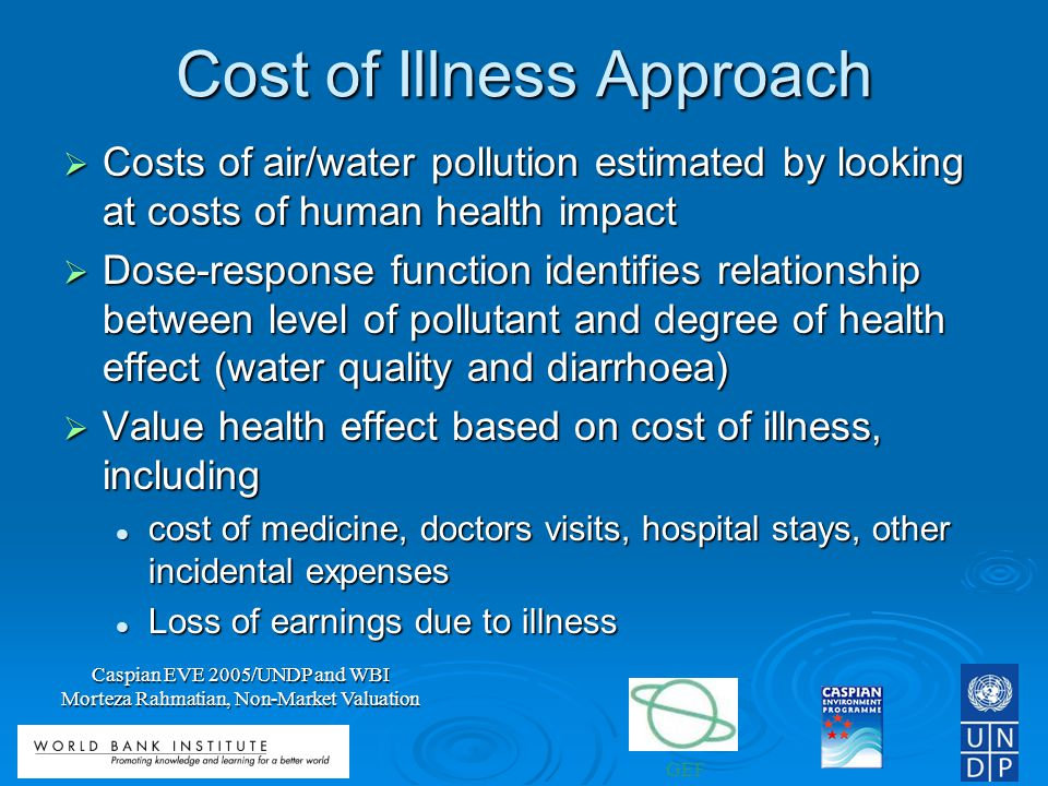 GEF Caspian EVE 2005/UNDP and WBI Morteza Rahmatian, Non-Market Valuation Cost of Illness Approach Costs of air/water pollution estimated by looking at costs of human health impact Costs of air/water pollution estimated by looking at costs of human health impact Dose-response function identifies relationship between level of pollutant and degree of health effect (water quality and diarrhoea) Dose-response function identifies relationship between level of pollutant and degree of health effect (water quality and diarrhoea) Value health effect based on cost of illness, including Value health effect based on cost of illness, including cost of medicine, doctors visits, hospital stays, other incidental expenses cost of medicine, doctors visits, hospital stays, other incidental expenses Loss of earnings due to illness Loss of earnings due to illness