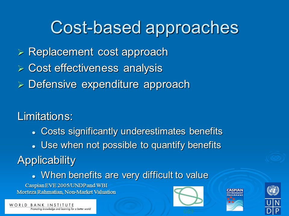 GEF Caspian EVE 2005/UNDP and WBI Morteza Rahmatian, Non-Market Valuation Cost-based approaches Replacement cost approach Replacement cost approach Cost effectiveness analysis Cost effectiveness analysis Defensive expenditure approach Defensive expenditure approachLimitations: Costs significantly underestimates benefits Costs significantly underestimates benefits Use when not possible to quantify benefits Use when not possible to quantify benefitsApplicability When benefits are very difficult to value When benefits are very difficult to value