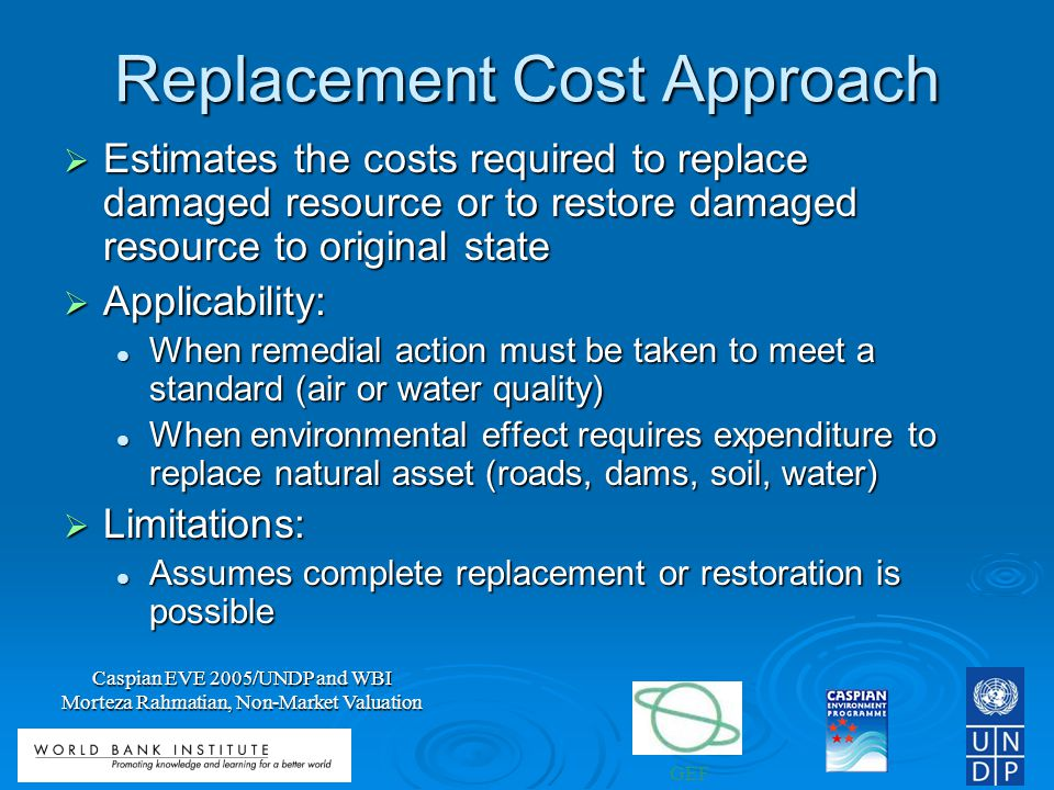 GEF Caspian EVE 2005/UNDP and WBI Morteza Rahmatian, Non-Market Valuation Replacement Cost Approach Estimates the costs required to replace damaged resource or to restore damaged resource to original state Estimates the costs required to replace damaged resource or to restore damaged resource to original state Applicability: Applicability: When remedial action must be taken to meet a standard (air or water quality) When remedial action must be taken to meet a standard (air or water quality) When environmental effect requires expenditure to replace natural asset (roads, dams, soil, water) When environmental effect requires expenditure to replace natural asset (roads, dams, soil, water) Limitations: Limitations: Assumes complete replacement or restoration is possible Assumes complete replacement or restoration is possible