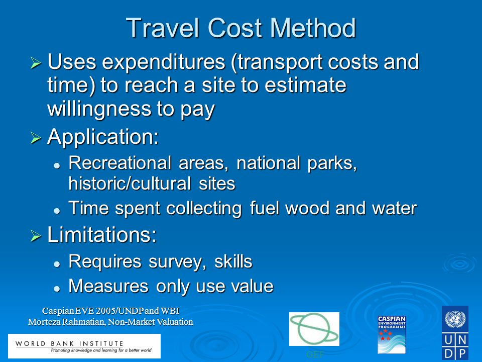 GEF Caspian EVE 2005/UNDP and WBI Morteza Rahmatian, Non-Market Valuation Travel Cost Method Uses expenditures (transport costs and time) to reach a site to estimate willingness to pay Uses expenditures (transport costs and time) to reach a site to estimate willingness to pay Application: Application: Recreational areas, national parks, historic/cultural sites Recreational areas, national parks, historic/cultural sites Time spent collecting fuel wood and water Time spent collecting fuel wood and water Limitations: Limitations: Requires survey, skills Requires survey, skills Measures only use value Measures only use value