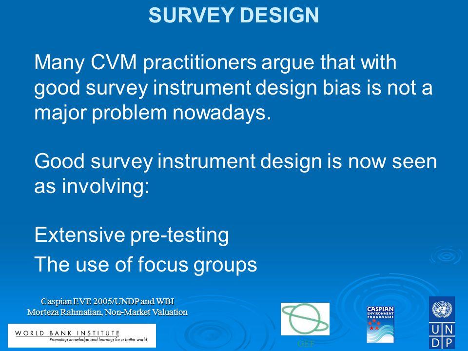 GEF Caspian EVE 2005/UNDP and WBI Morteza Rahmatian, Non-Market Valuation SURVEY DESIGN Many CVM practitioners argue that with good survey instrument design bias is not a major problem nowadays.