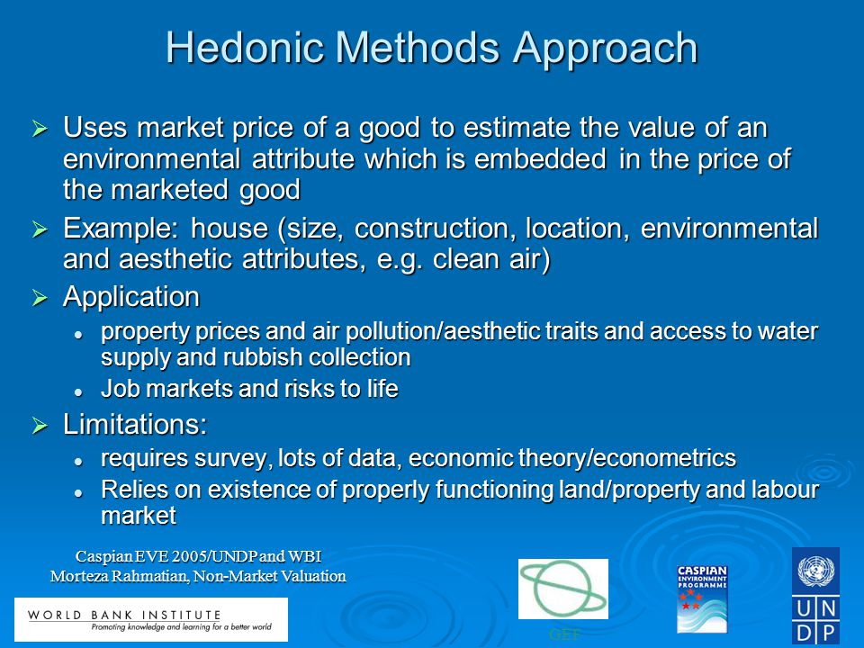 GEF Caspian EVE 2005/UNDP and WBI Morteza Rahmatian, Non-Market Valuation Hedonic Methods Approach Uses market price of a good to estimate the value of an environmental attribute which is embedded in the price of the marketed good Uses market price of a good to estimate the value of an environmental attribute which is embedded in the price of the marketed good Example: house (size, construction, location, environmental and aesthetic attributes, e.g.