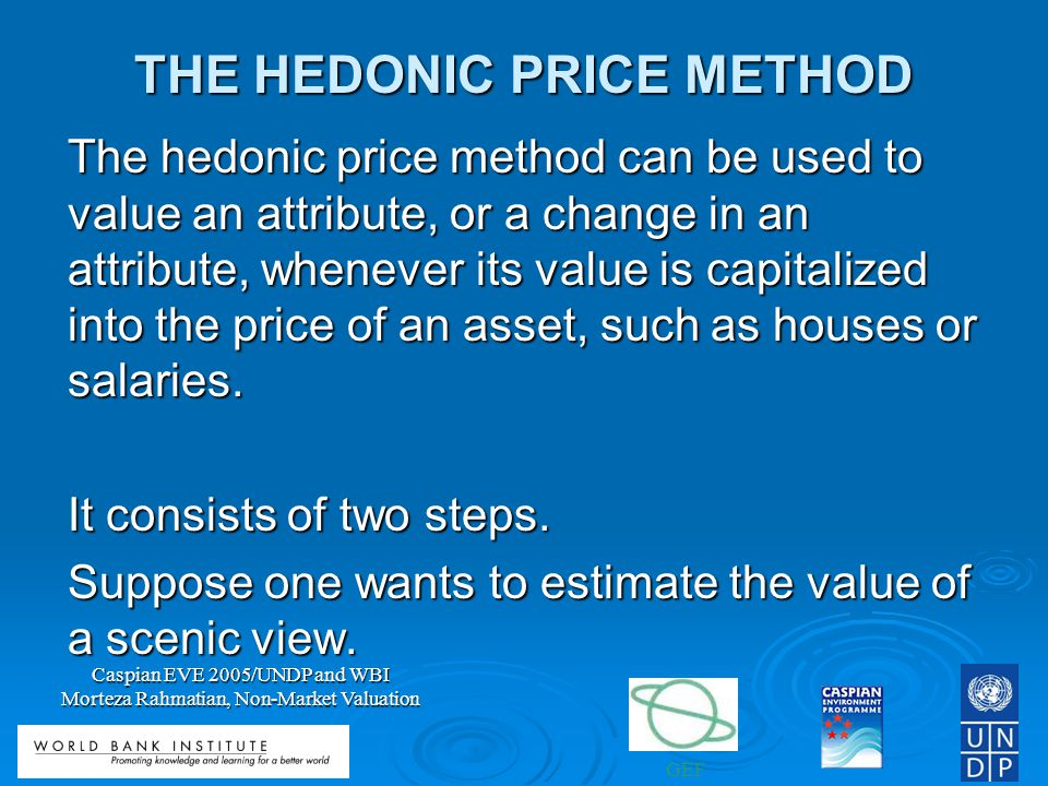 GEF Caspian EVE 2005/UNDP and WBI Morteza Rahmatian, Non-Market Valuation THE HEDONIC PRICE METHOD The hedonic price method can be used to value an attribute, or a change in an attribute, whenever its value is capitalized into the price of an asset, such as houses or salaries.