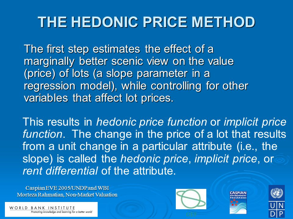 GEF Caspian EVE 2005/UNDP and WBI Morteza Rahmatian, Non-Market Valuation THE HEDONIC PRICE METHOD The first step estimates the effect of a marginally better scenic view on the value (price) of lots (a slope parameter in a regression model), while controlling for other variables that affect lot prices.