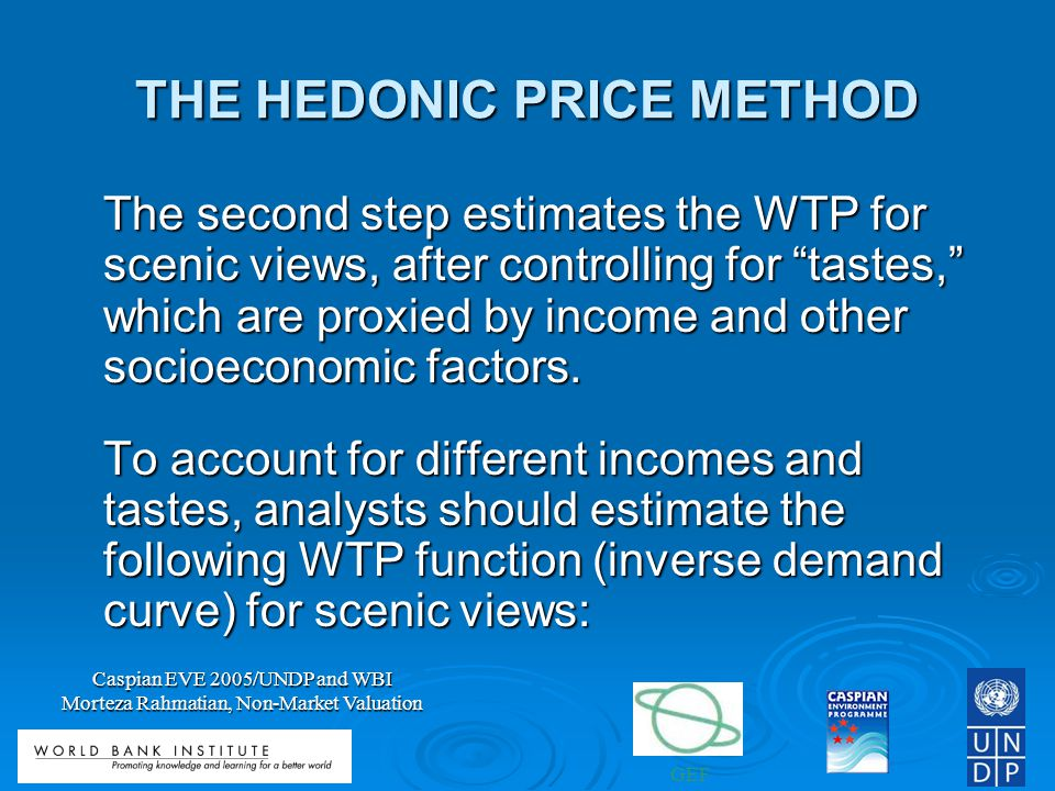 GEF Caspian EVE 2005/UNDP and WBI Morteza Rahmatian, Non-Market Valuation THE HEDONIC PRICE METHOD The second step estimates the WTP for scenic views, after controlling for tastes, which are proxied by income and other socioeconomic factors.