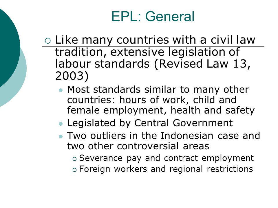 EPL: General Like many countries with a civil law tradition, extensive legislation of labour standards (Revised Law 13, 2003) Most standards similar to many other countries: hours of work, child and female employment, health and safety Legislated by Central Government Two outliers in the Indonesian case and two other controversial areas Severance pay and contract employment Foreign workers and regional restrictions
