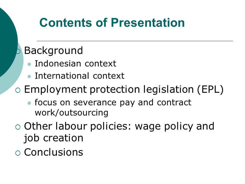 Contents of Presentation Background Indonesian context International context Employment protection legislation (EPL) focus on severance pay and contract work/outsourcing Other labour policies: wage policy and job creation Conclusions