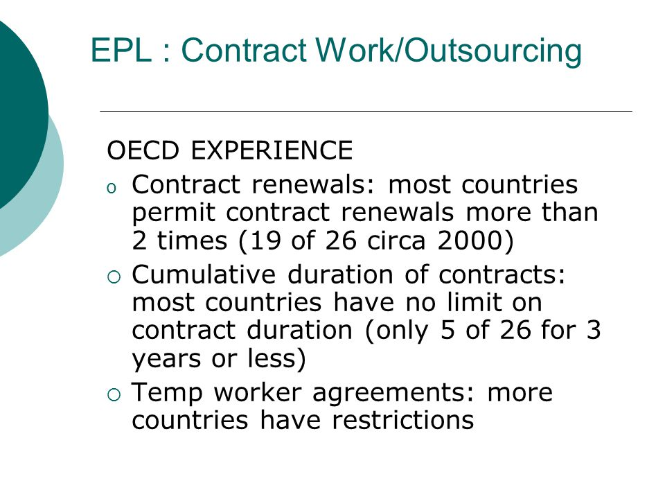EPL : Contract Work/Outsourcing OECD EXPERIENCE o Contract renewals: most countries permit contract renewals more than 2 times (19 of 26 circa 2000) Cumulative duration of contracts: most countries have no limit on contract duration (only 5 of 26 for 3 years or less) Temp worker agreements: more countries have restrictions