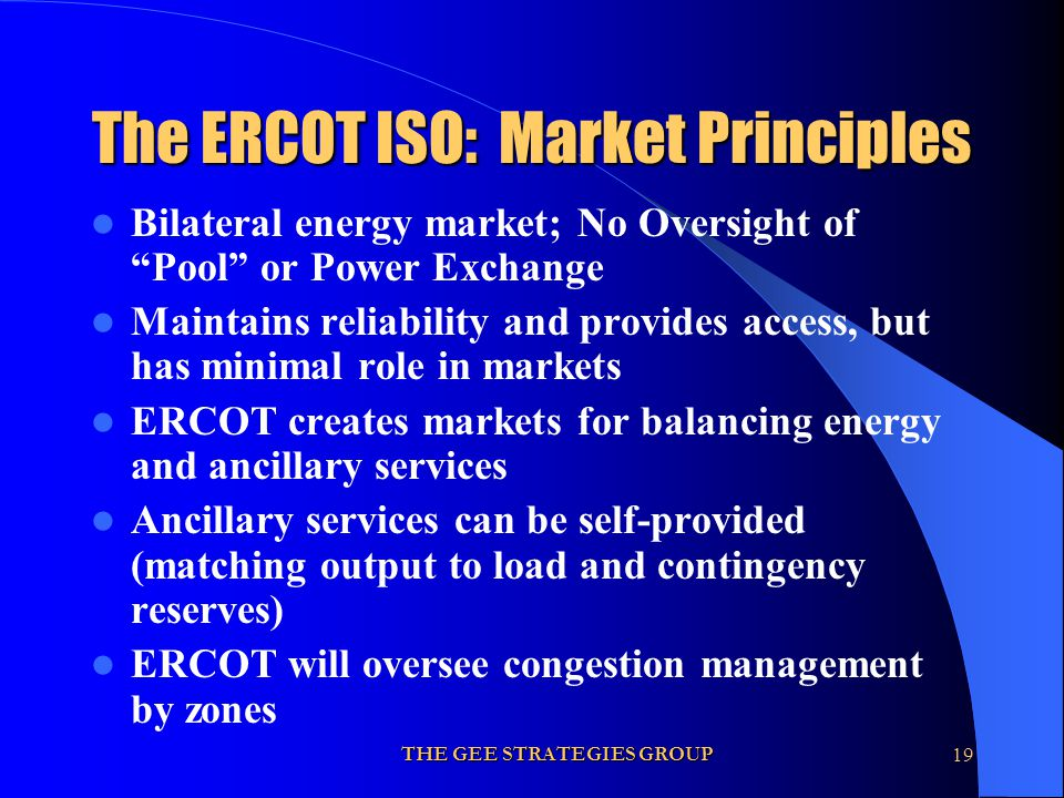 THE GEE STRATEGIES GROUP19 The ERCOT ISO: Market Principles Bilateral energy market; No Oversight of Pool or Power Exchange Maintains reliability and