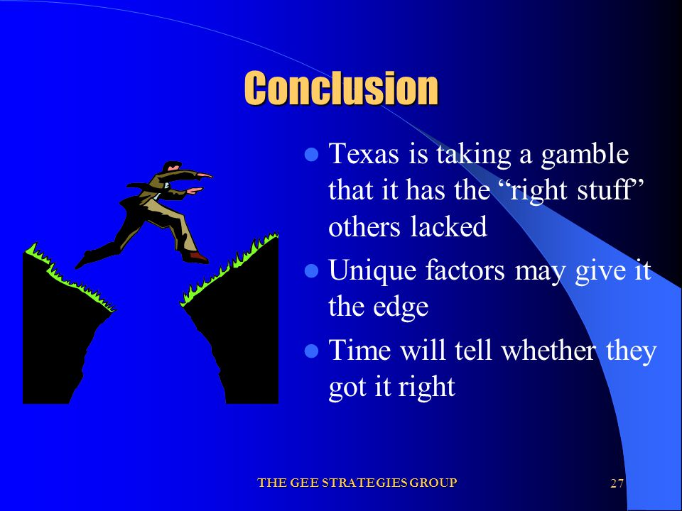 THE GEE STRATEGIES GROUP27 Conclusion Texas is taking a gamble that it has the right stuff others lacked Unique factors may give it the edge Time will