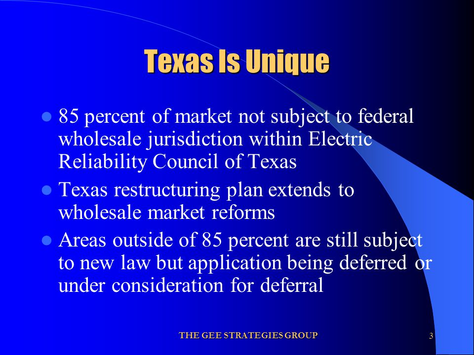 THE GEE STRATEGIES GROUP3 Texas Is Unique 85 percent of market not subject to federal wholesale jurisdiction within Electric Reliability Council of Te