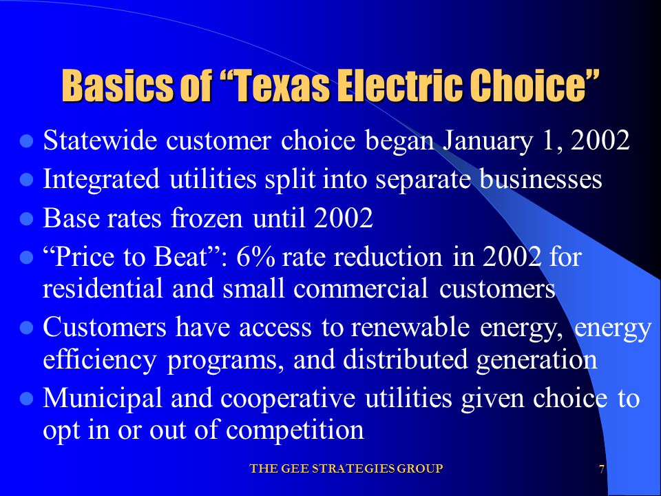 THE GEE STRATEGIES GROUP7 Basics of Texas Electric Choice Statewide customer choice began January 1, 2002 Integrated utilities split into separate bus